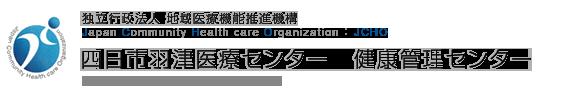 独立行政法人 地域医療機能推進機構 Japan Community Health care Organization 四日市羽津医療センター 健康管理センター Yokkaichi Hazu Medical Center