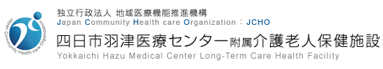 独立行政法人 地域医療機能推進機構 Japan Community Health care Organization JCHO 四日市羽津医療センター附属介護老人保健施設 Yokkaichi Hazu Medical Center Long-Term Care Health Facility
